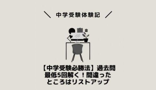 【中学受験必勝法】過去問最低5回解く!間違ったところはリストアップ