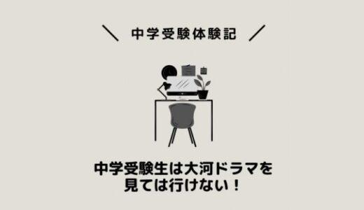 中学受験生は大河ドラマを見ては行けない!