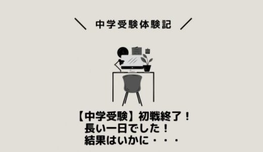 【中学受験】初戦終了!長い一日でした!結果はいかに・・・